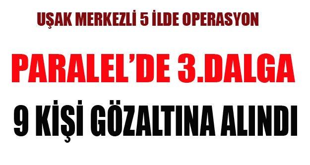 UŞAK'TA PARALEL DE 3. DALGA 9 GÖZALTI