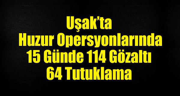 UŞAK'TA HUZUR OPERSYONLARINDA 15 GÜNDE 114 GÖZALTI 64 TUTUKLAMA