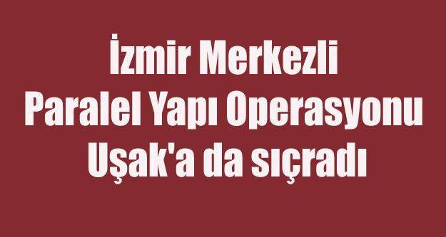 İZMİR'DE Kİ PARALEL YAPI OPERASYONU UŞAK'A DA YANSIDI