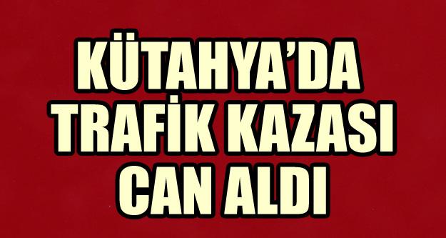 KÜTAHYA'DA TRAFİK KAZASI CAN ALDI
