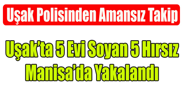 UŞAK'TA 5 EVİ SOYAN 5 HIRSIZ MANİSA'DA YAKALANDI