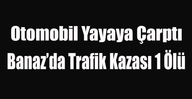 BANAZ'DA OTOMOBİL YAYAYA ÇARPTI 1 ÖLÜ
