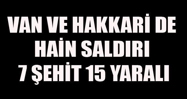 VAN VE HAKKARİ DE HAİN SALDIRI 7 ŞEHİT 15 YARALI