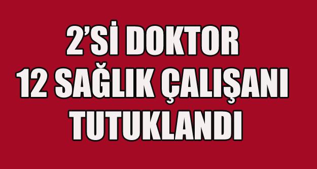 2 Sİ DOKTOR 12 SAĞLIK PERSONELİ TUTUKLANDI