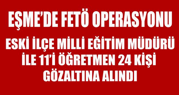 EŞME'DE12 Sİ ÖĞRETMEN  24 KİŞİ GÖZ ALTINA ALINDI