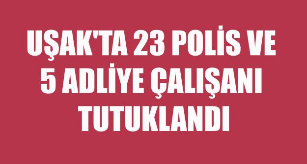 UŞAK'TA 23 POLİS VE 5 ADLİYE ÇALIŞANI TUTUKLANDI