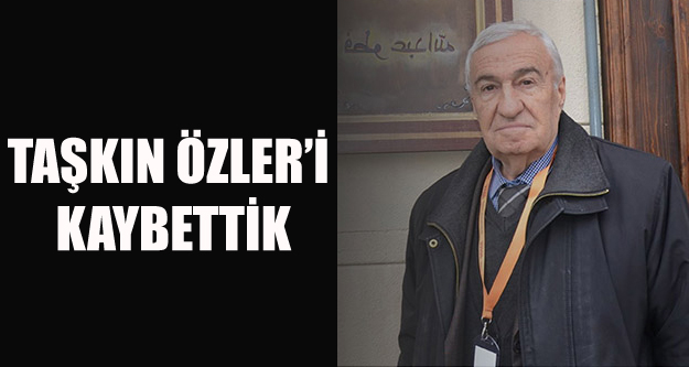 GAZETECİ TAŞKIN ÖZLER'İ KAYBETTİK