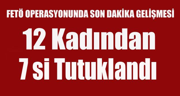 UŞAK'TA FETÖ OPERASYONUNDA 12 KADINDAN 7 Sİ TUTUKLANDI