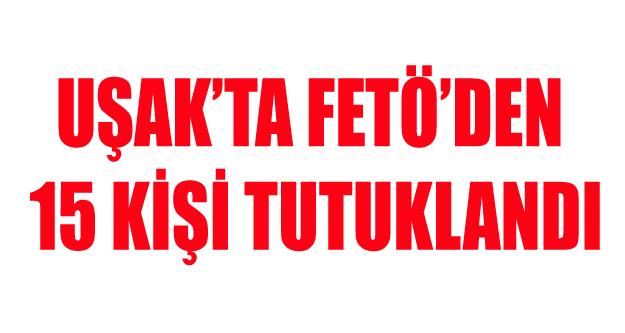 UŞAK'TA FETÖ'DEN 15 KİŞİ TUTUKLANDI