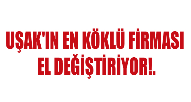UŞAK'IN EN KÖKLÜ ŞİRKETİ EL DEĞİŞTİRİYOR!.