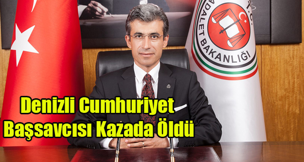 DENİZLİ CUMHURİYET BAŞSAVCISI KAZADA ÖLDÜ