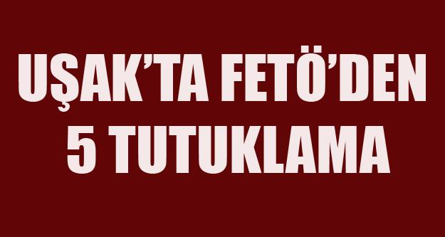 UŞAK'TA FETÖ'DEN 5 TUTUKLAMA