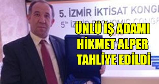 ÜNLÜ İŞ ADAMI HİKMET ALPER TAHLİYE EDİLDİ