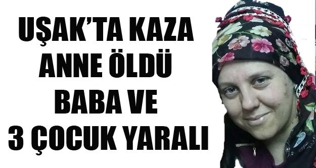 UŞAK#039;TA KAZAZA 3 ÇOCUK ANNESİ YAŞAMINI YİTİRDİ, 3 ÇOCUĞU VE EŞİ YARALANDI
