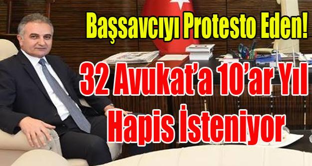 BAŞSAVCIYI PROTESTO EDEN 32 AVUKAT'A 10 AR YIL İSTENİYOR