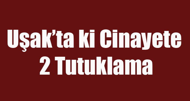 UŞAK'TA Kİ CİNAYETTE 2 TUTUKLAMA