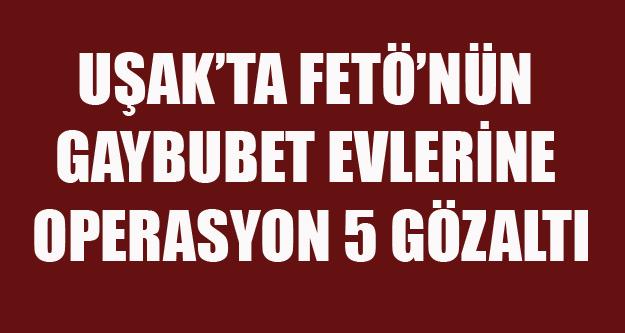 UŞAKTA FETÖ#039;NÜN GAYBUBET EVLERİNE OPERASYON 5 GÖZALTI