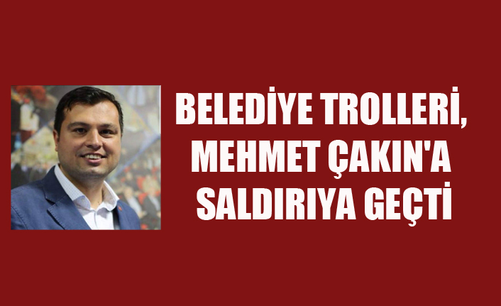 BELEDİYE TROLLERİ, MEHMET ÇAKIN'A SALDIRIYA GEÇTİ