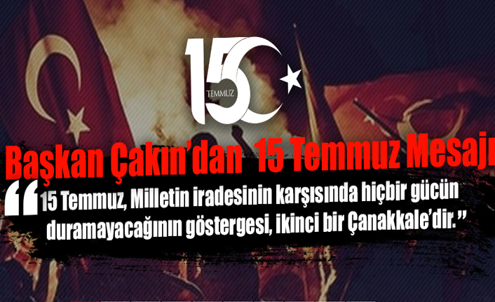 Başkan Mehmet Çakın'dan 15 Temmuz Mesajı