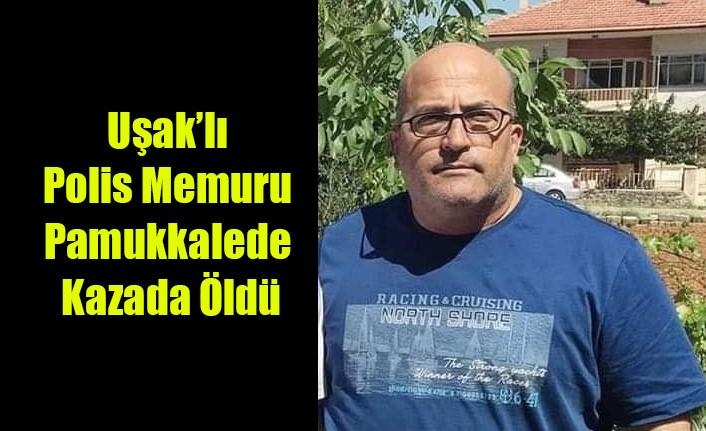 UŞAK'LI POLİS MEMURU PAMUKKALE'DE KAZADA YAŞAMINI YİTİRDİ