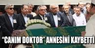"CANIM DOKTOR"" ANNESİNİ KAYBETTİ"