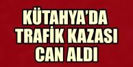 KÜTAHYA#039;DA TRAFİK KAZASI CAN ALDI
