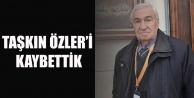 GAZETECİ TAŞKIN ÖZLER#039;İ KAYBETTİK