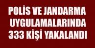 POLİS VE JANDARMA UYGULAMALARINDA 333 KİŞİ YAKALANDI