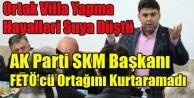 AK PARTİ SKM BAŞKANI FETÖ#039;DEN TUTUKLU ORTAĞINI KURTARAMADI