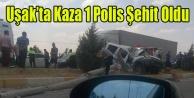 UŞAK#039;TA KAZA 1 POLİS ŞEHİT OLDU