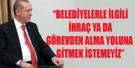 """BELEDİYELERLE İLGİLİ İHRAÇ YA DA GÖREVDEN ALMA YOLUNA GİTMEK İSTEMEYİZ"""""""