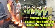 Vali Salim Demir Kışladağ Altın Madeninde incelemelerde bulundu