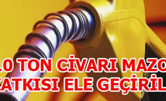 10 TON CİVARI MAZOT KATKISI ELE GEÇİRİLDİ