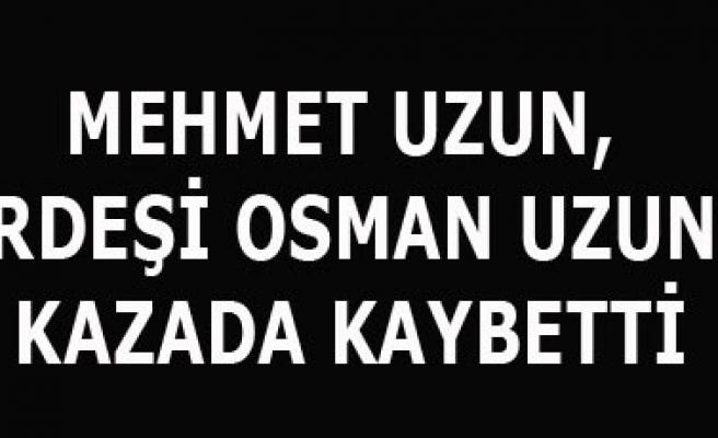 MEHMET UZUN, KARDEŞİNİ KAZADA KAYBETTİ