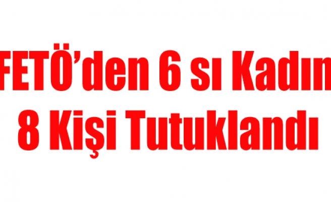 UŞAK'TA FETÖ'DEN 6 SI KADIN 8 KİŞİ TUTUKLANDI
