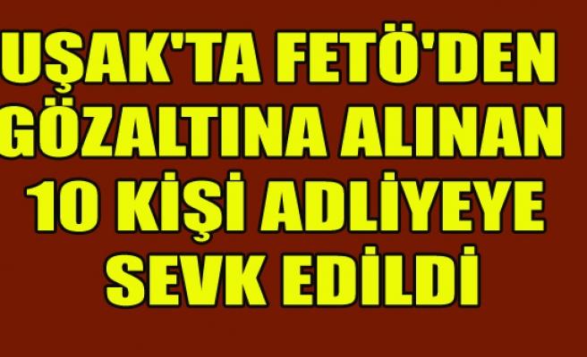 UŞAK'TA FETÖ'DEN GÖZALTINA ALINAN 10 KİŞİ ADLİYEYE SEVK EDİLDİ
