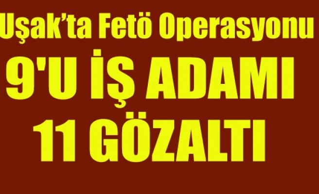 UŞAK'TA 9'U İŞ ADAMI 11 KİŞİ GÖZALTINA ALINDI