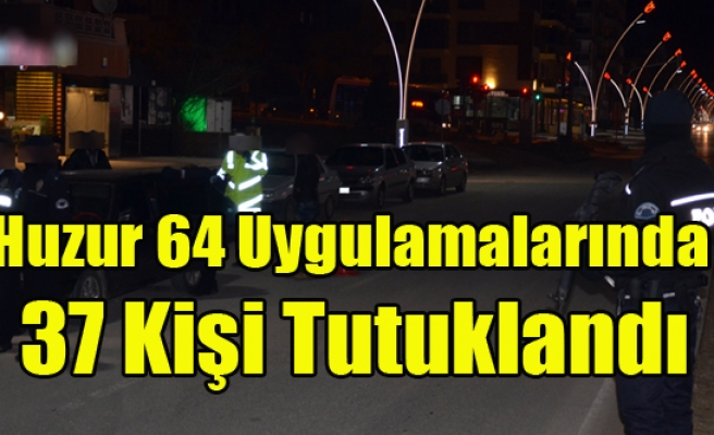 HUZUR 64 UYGULAMASINDA 37 KİŞİ TUTUKLANDI