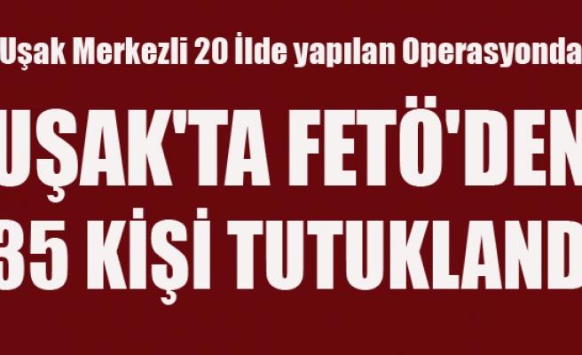 UŞAK'TA FETÖ'DEN 35 KİŞİ TUTUKLANDI