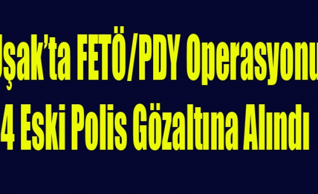 UŞAK'TA FETÖ OPERASYONU 4 ESKİ POLİS GÖZALTINA ALINDI