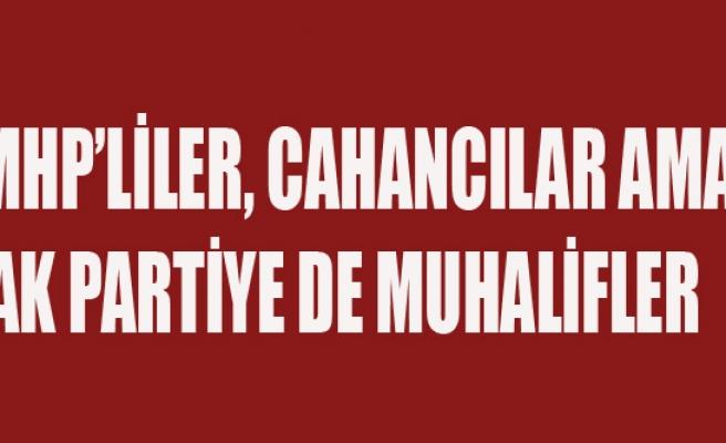 MHP'LİLER, CAHANCILAR AMA AK PARTİYE DE MUHALİFLER