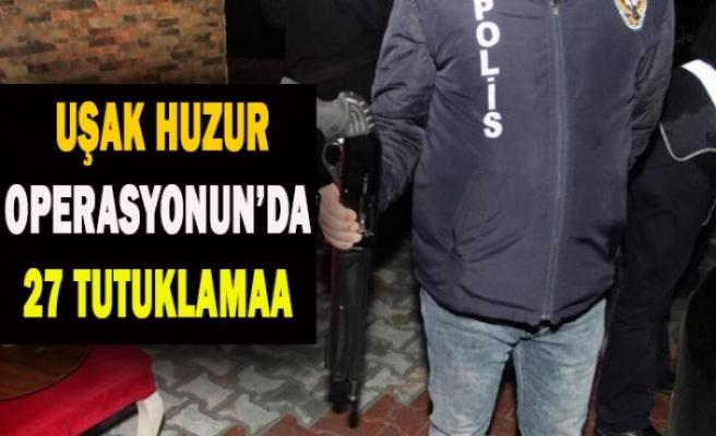 UŞAK HUZUR OPERASYONUN'DA 27 TUTUKLAMA