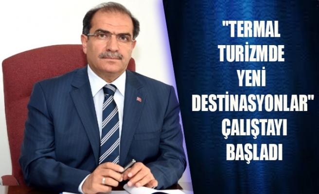 """""""TERMAL TURİZMDE YENİ DESTİNASYONLAR"""" ÇALIŞTAYI BAŞLADI"""