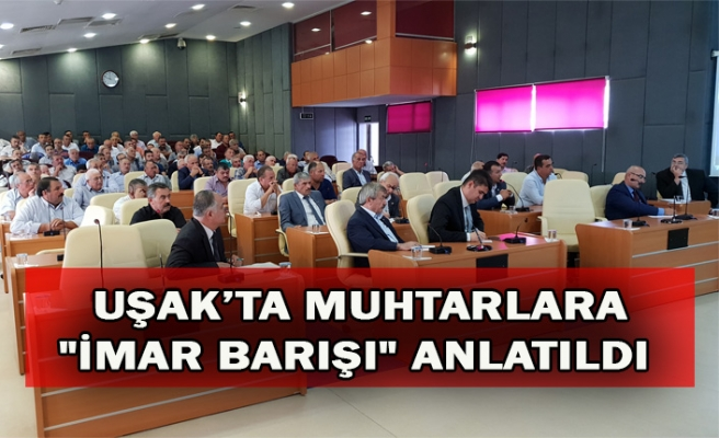 "UŞAK'TA MUHTARLARA ""İMAR BARIŞI"" ANLATILDI"