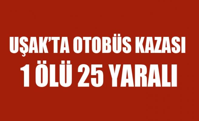 UŞAK'TA OTOBÜS KAZASI 1 ÖLÜ 25 YARALI