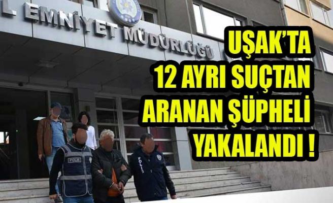 UŞAK'TA 12 AYRI SUÇTAN ARANAN ŞÜPHELİ YAKALANDI !