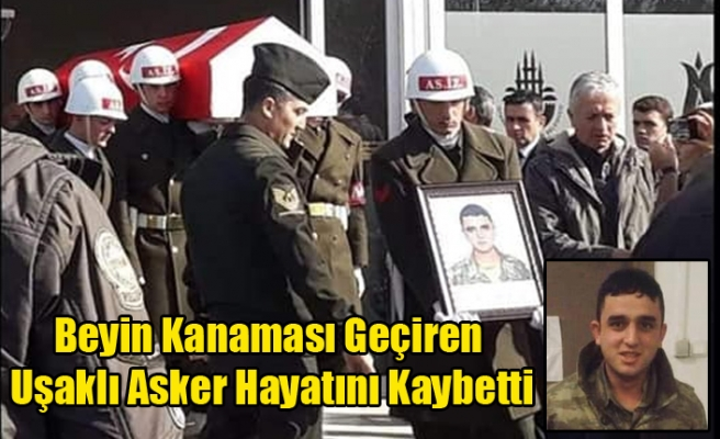 BEYİN KANAMASI GEÇİREN UŞAKLI ASKER'DEN ACI HABER GELDİ