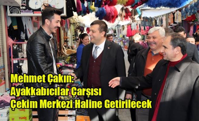Mehmet Çakın: Ayakkabıcılar Çarşısını Çekim Merkezi Haline Getireceğiz