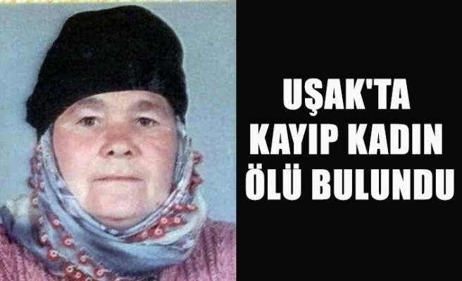 UŞAK'TA KAYIP KADIN ÖLÜ BULUNDU