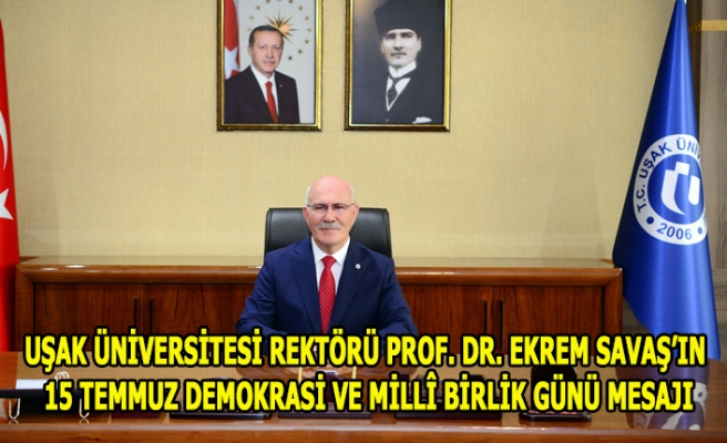 UŞAK ÜNİVERSİTESİ REKTÖRÜ PROF. DR. EKREM SAVAŞ'IN 15 TEMMUZ DEMOKRASİ VE MİLLÎ BİRLİK GÜNÜ MESAJI